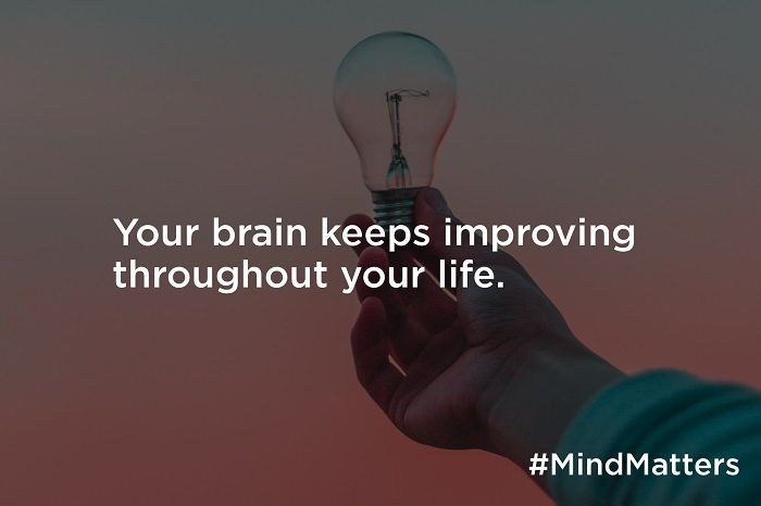 Your brain keeps improving throughout your life.